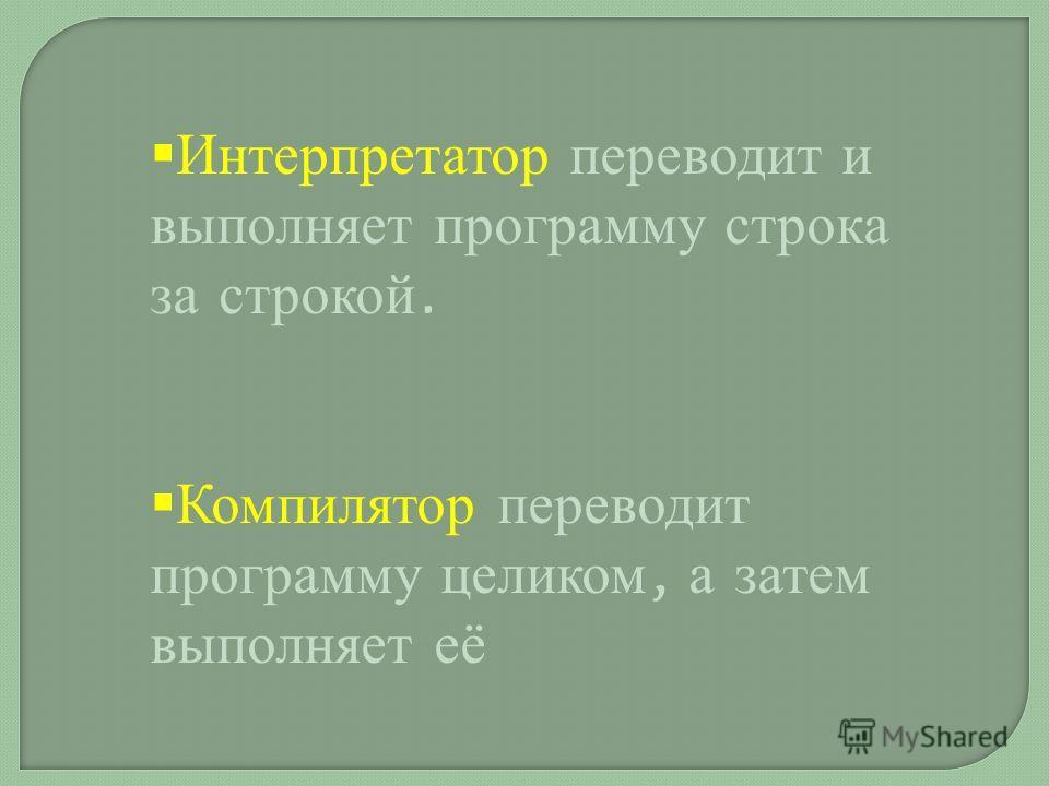 Интерпретатор переводит и выполняет программу строка за строкой. Компилятор переводит программу целиком, а затем выполняет её