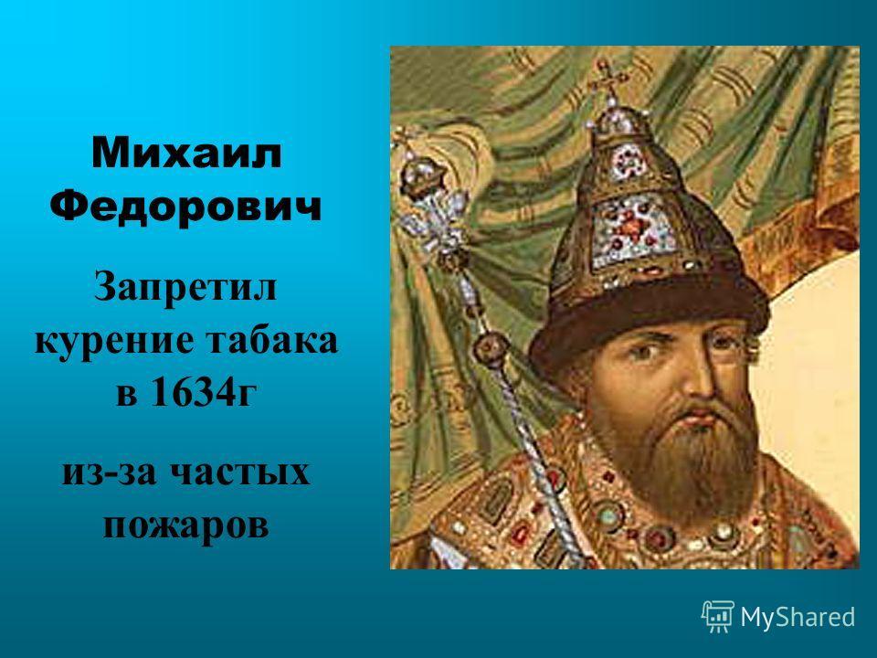 Михаил Федорович Запретил курение табака в 1634г из-за частых пожаров