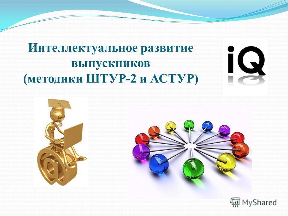 Интеллектуальное развитие выпускников (методики ШТУР-2 и АСТУР)