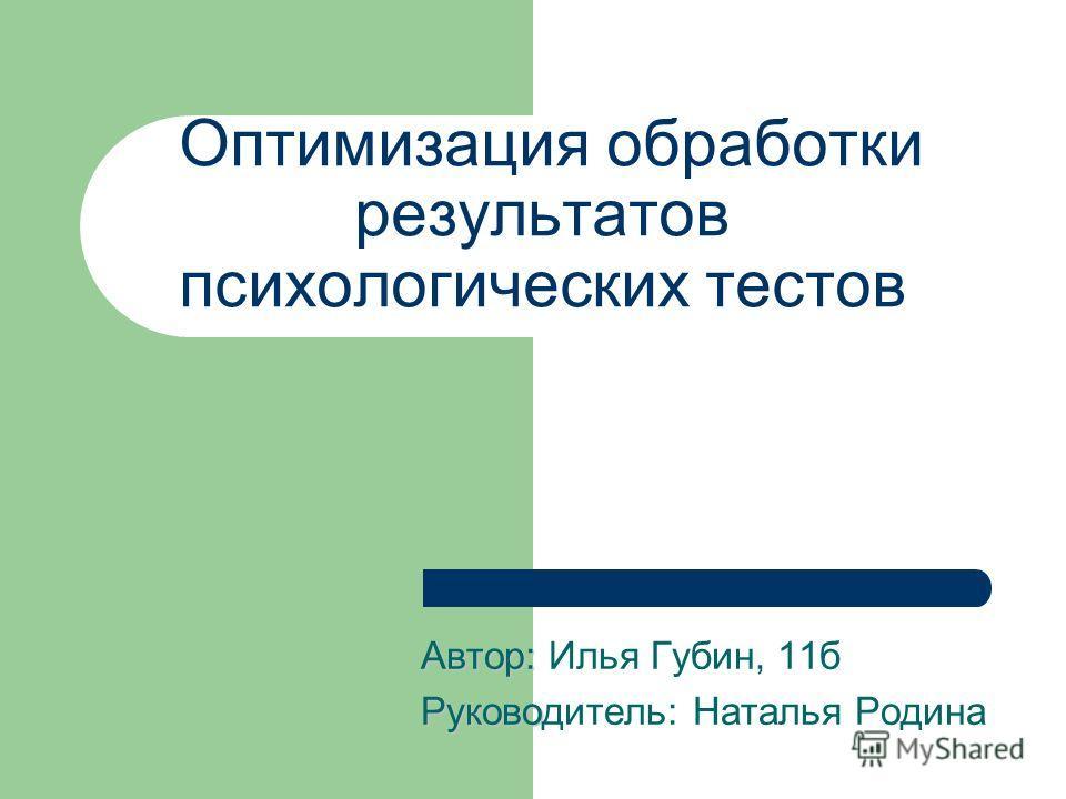 Оптимизация обработки результатов психологических тестов Автор: Автор: Илья Губин, 11б Руково Руководитель: Наталья Родина