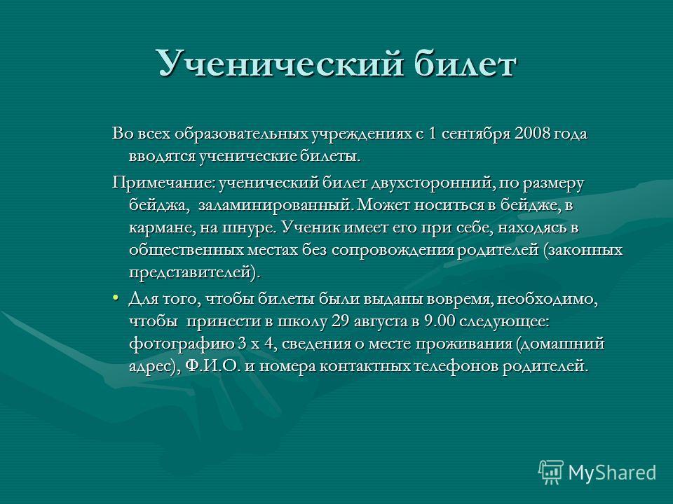 Ученический билет Во всех образовательных учреждениях с 1 сентября 2008 года вводятся ученические билеты. Примечание: ученический билет двухсторонний, по размеру бейджа, заламинированный. Может носиться в бейдже, в кармане, на шнуре. Ученик имеет его