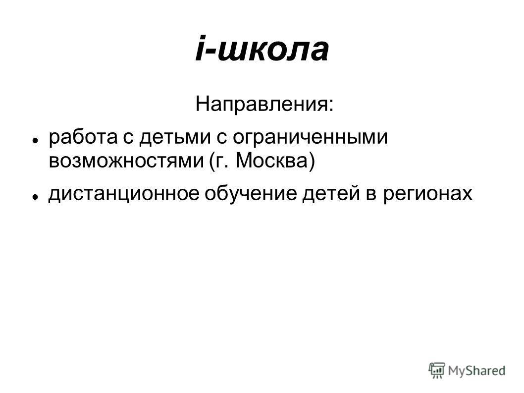 i-школа Направления: работа с детьми с ограниченными возможностями (г. Москва) дистанционное обучение детей в регионах
