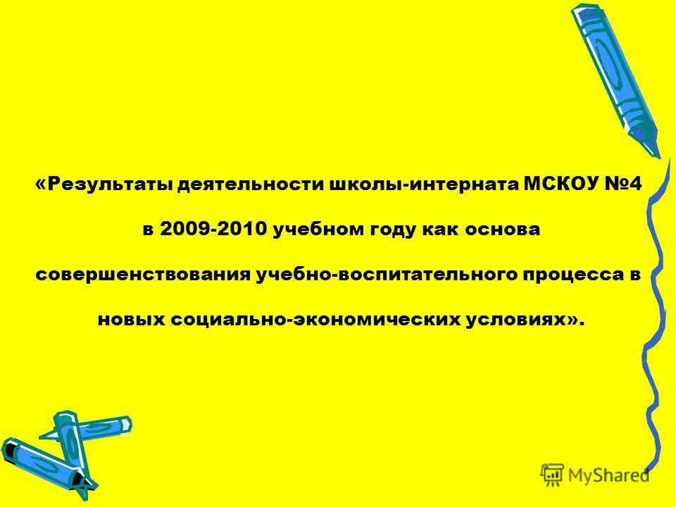 « Результаты деятельности школы-интерната МСКОУ 4 в 2009-2010 учебном году как основа совершенствования учебно-воспитательного процесса в новых социально-экономических условиях».