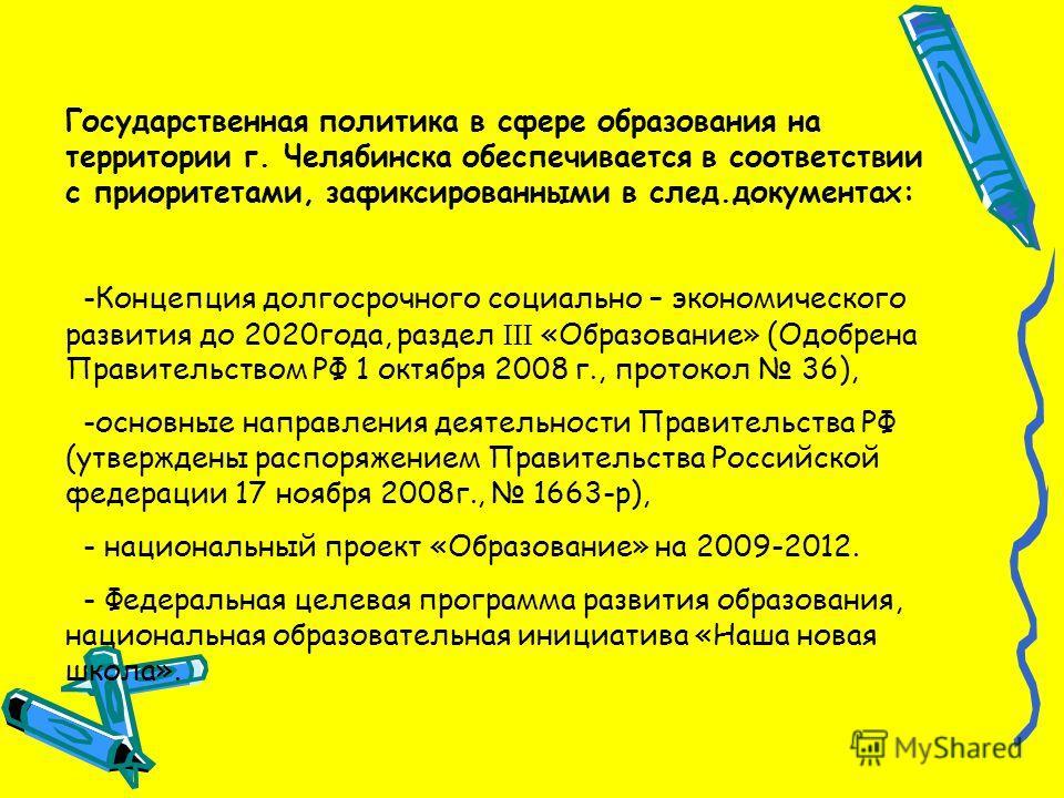 Государственная политика в сфере образования на территории г. Челябинска обеспечивается в соответствии с приоритетами, зафиксированными в след.документах: -Концепция долгосрочного социально – экономического развития до 2020года, раздел «Образование»