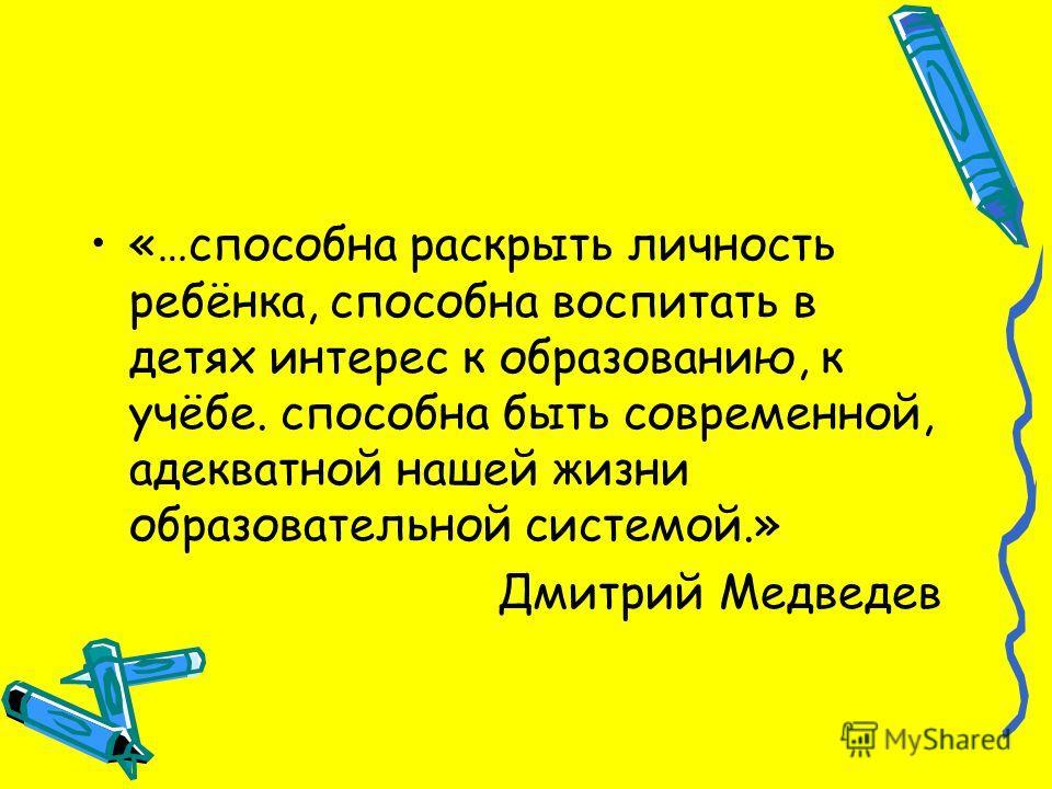 «…способна раскрыть личность ребёнка, способна воспитать в детях интерес к образованию, к учёбе. способна быть современной, адекватной нашей жизни образовательной системой.» Дмитрий Медведев
