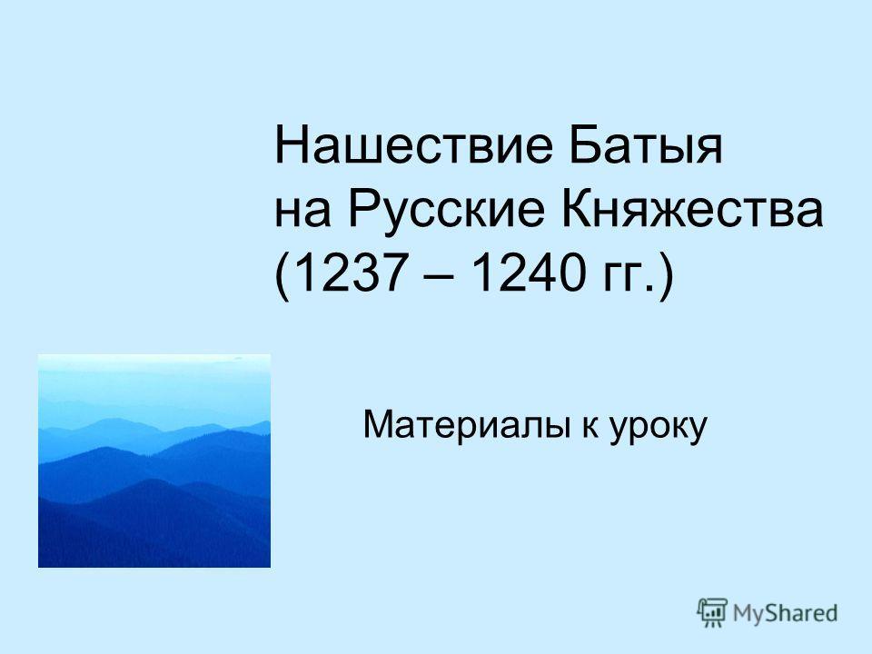 Нашествие Батыя на Русские Княжества (1237 – 1240 гг.) Материалы к уроку