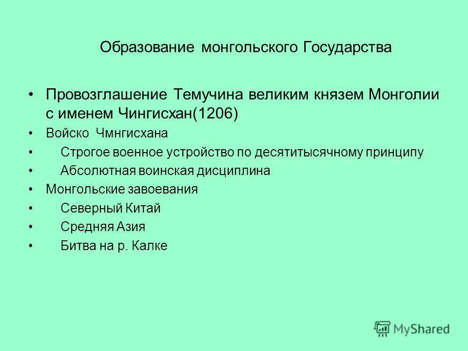 Образование монгольского Государства Провозглашение Темучина великим князем Монголии с именем Чингисхан(1206) Войско Чмнгисхана Строгое военное устройство по десятитысячному принципу Абсолютная воинская дисциплина Монгольские завоевания Северный Кита
