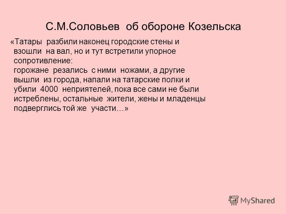 С.М.Соловьев об обороне Козельска «Татары разбили наконец городские стены и взошли на вал, но и тут встретили упорное сопротивление: горожане резались с ними ножами, а другие вышли из города, напали на татарские полки и убили 4000 неприятелей, пока в