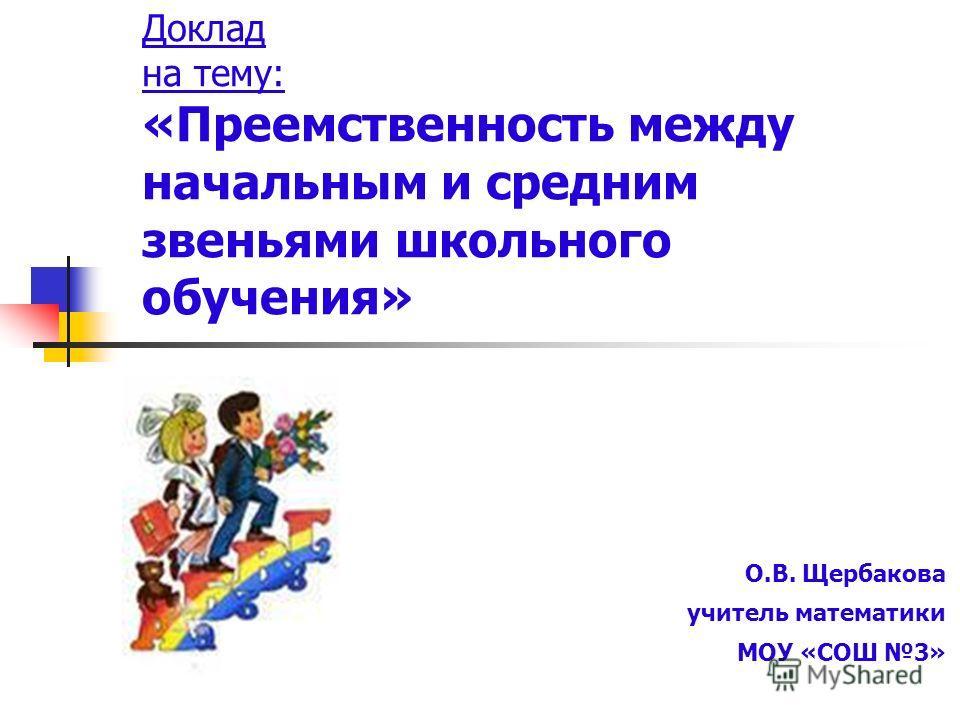 Доклад на тему: «Преемственность между начальным и средним звеньями школьного обучения» О.В. Щербакова учитель математики МОУ «СОШ 3»