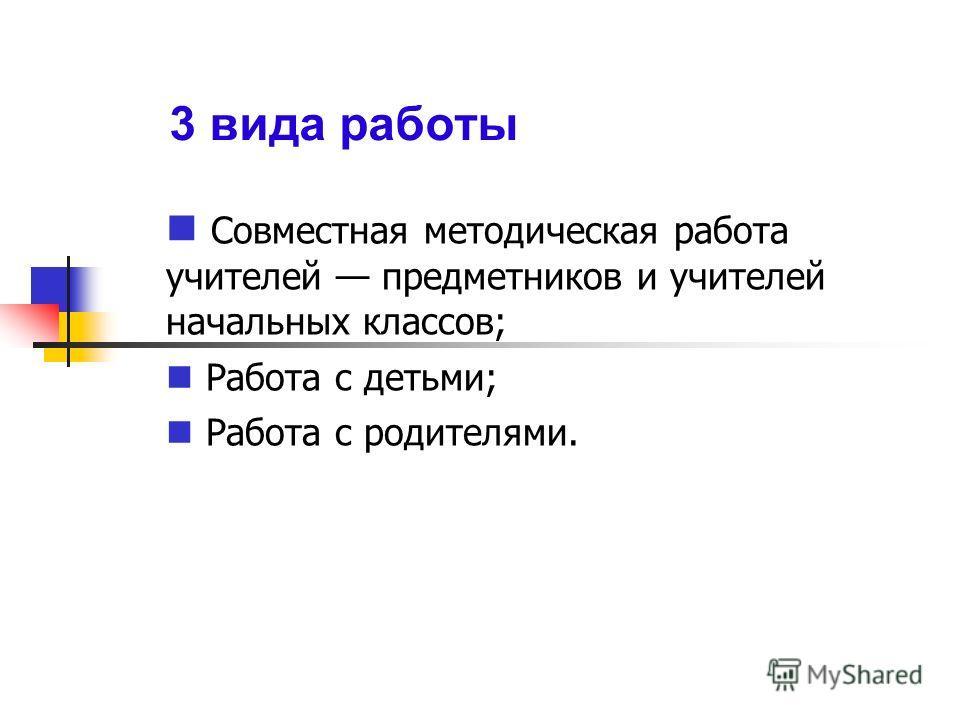 3 вида работы Совместная методическая работа учителей предметников и учителей начальных классов; Работа с детьми; Работа с родителями.