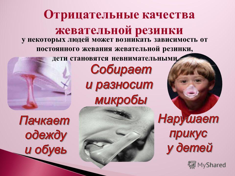 Отрицательные качества жевательной резинки у некоторых людей может возникать зависимость от постоянного жевания жевательной резинки, дети становятся невнимательными