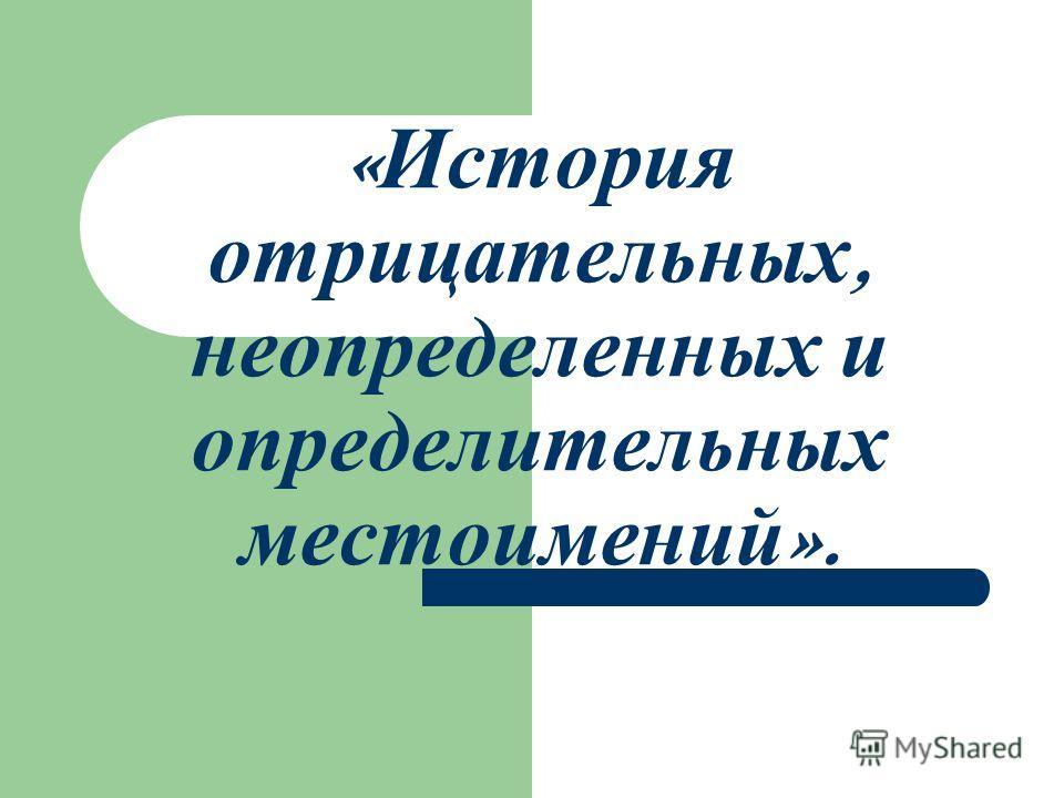 « История отрицательных, неопределенных и определительных местоимений ».