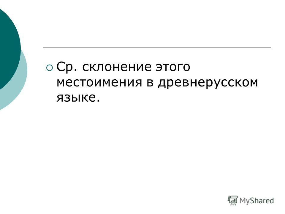 Ср. склонение этого местоимения в древнерусском языке.