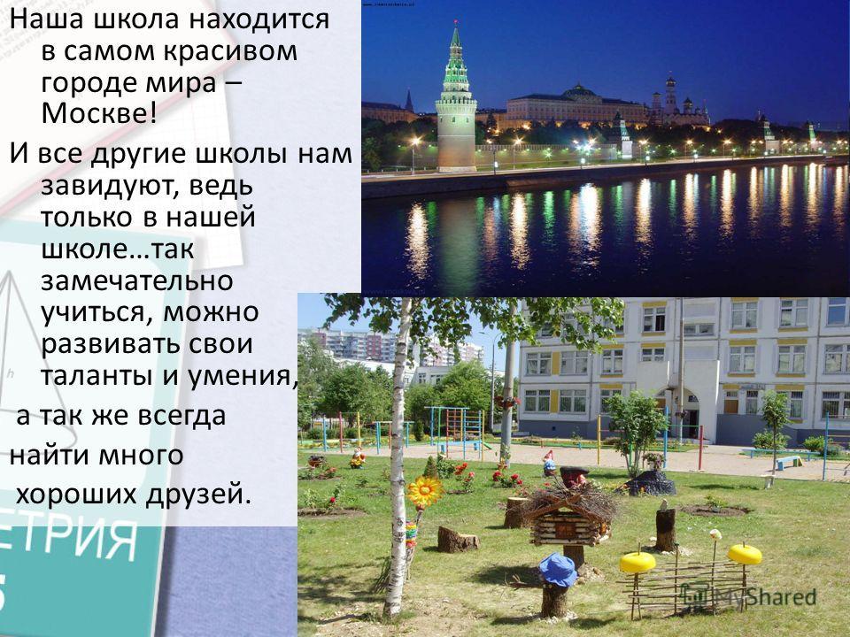 Наша школа находится в самом красивом городе мира – Москве! И все другие школы нам завидуют, ведь только в нашей школе…так замечательно учиться, можно развивать свои таланты и умения, а так же всегда найти много хороших друзей.