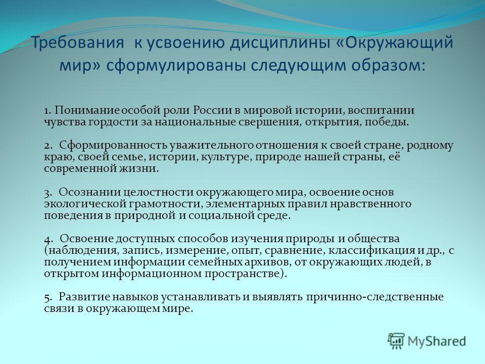 Требования к усвоению дисциплины «Окружающий мир» сформулированы следующим образом: 1. Понимание особой роли России в мировой истории, воспитании чувства гордости за национальные свершения, открытия, победы. 2. Сформированность уважительного отношени