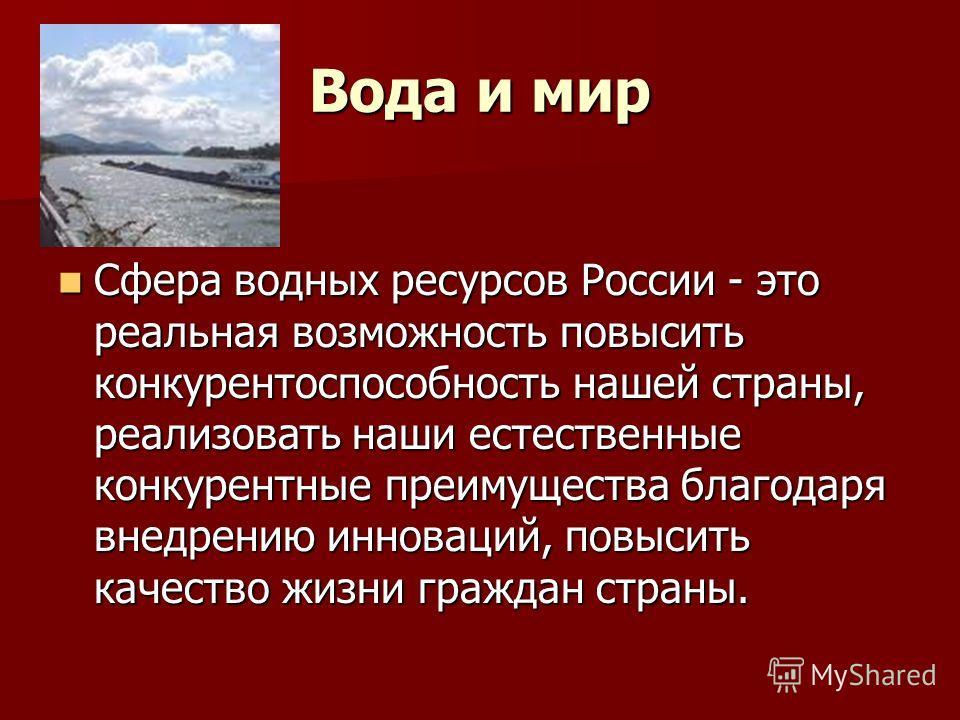 Вода и мир Сфера водных ресурсов России - это реальная возможность повысить конкурентоспособность нашей страны, реализовать наши естественные конкурентные преимущества благодаря внедрению инноваций, повысить качество жизни граждан страны. Сфера водны