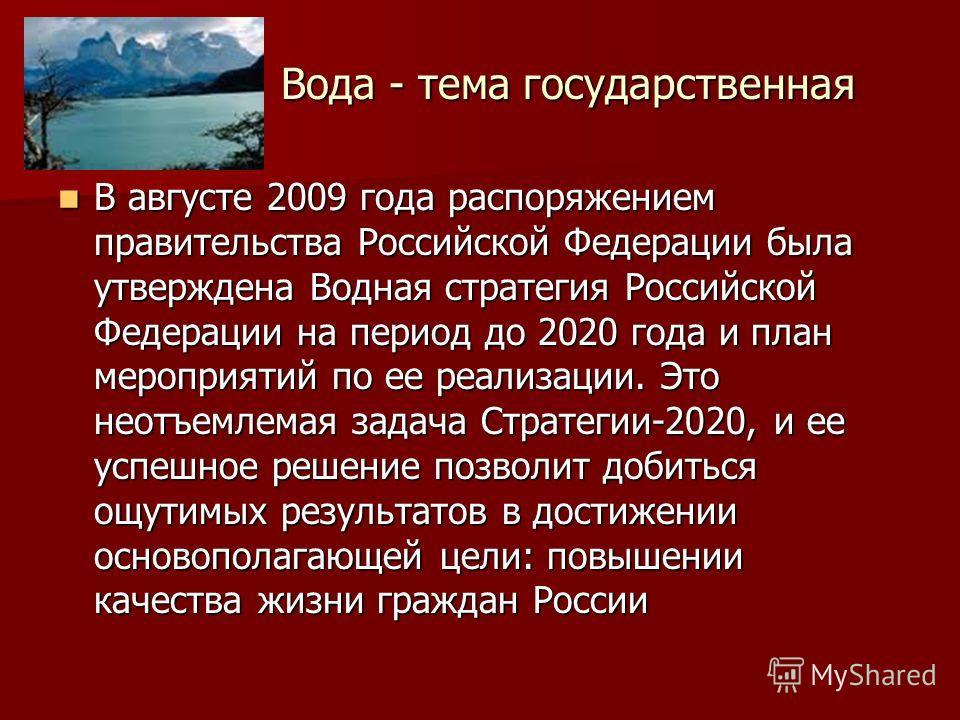 Вода - тема государственная В августе 2009 года распоряжением правительства Российской Федерации была утверждена Водная стратегия Российской Федерации на период до 2020 года и план мероприятий по ее реализации. Это неотъемлемая задача Стратегии-2020,