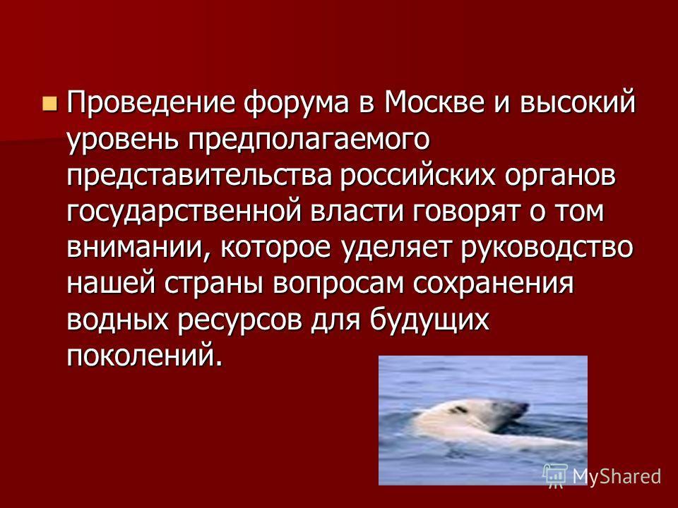 Проведение форума в Москве и высокий уровень предполагаемого представительства российских органов государственной власти говорят о том внимании, которое уделяет руководство нашей страны вопросам сохранения водных ресурсов для будущих поколений. Прове