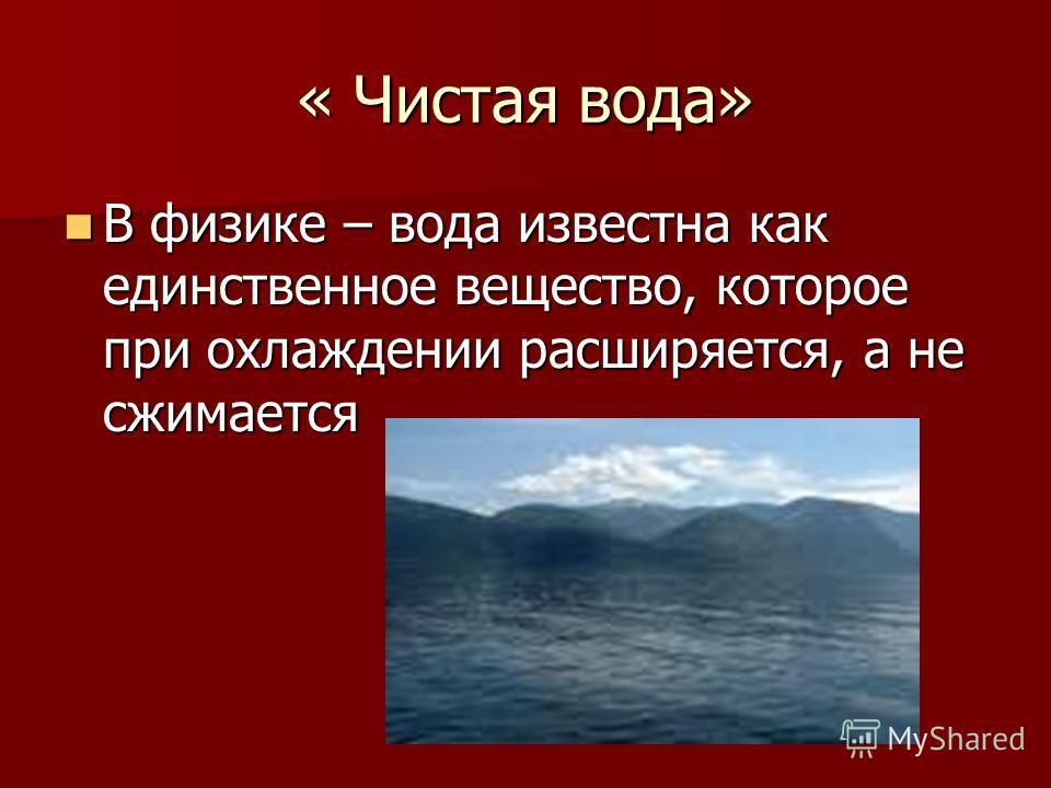 « Чистая вода» В физике – вода известна как единственное вещество, которое при охлаждении расширяется, а не сжимается В физике – вода известна как единственное вещество, которое при охлаждении расширяется, а не сжимается