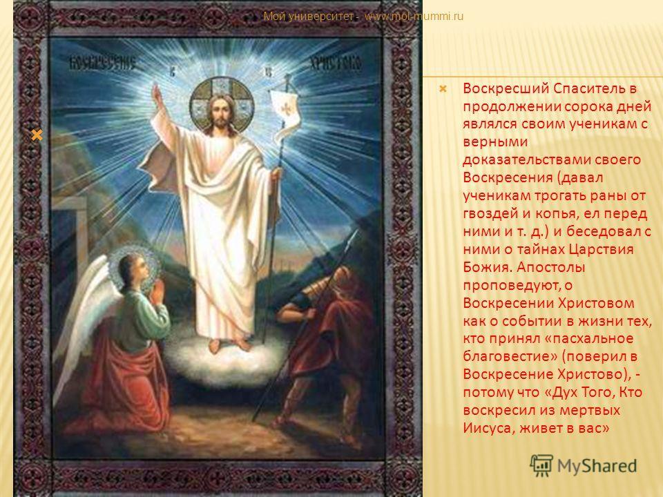 Воскресший Спаситель в продолжении сорока дней являлся своим ученикам с верными доказательствами своего Воскресения (давал ученикам трогать раны от гвоздей и копья, ел перед ними и т. д.) и беседовал с ними о тайнах Царствия Божия. Апостолы проповеду