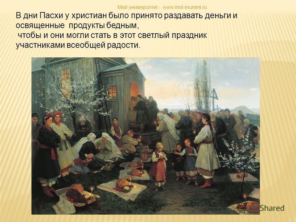 В дни Пасхи у христиан было принято раздавать деньги и освященные продукты бедным, чтобы и они могли стать в этот светлый праздник участниками всеобщей радости. Мой университет - www.mol-mummi.ru