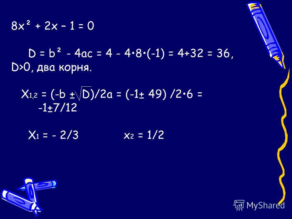 8х² + 2х – 1 = 0 D = b² - 4ас = 4 - 48(-1) = 4+32 = 36, D>0, два корня. Х 1,2 = (-b ± D)/2а = (-1± 49) /26 = -1±7/12 Х 1 = - 2/3 x 2 = 1/2
