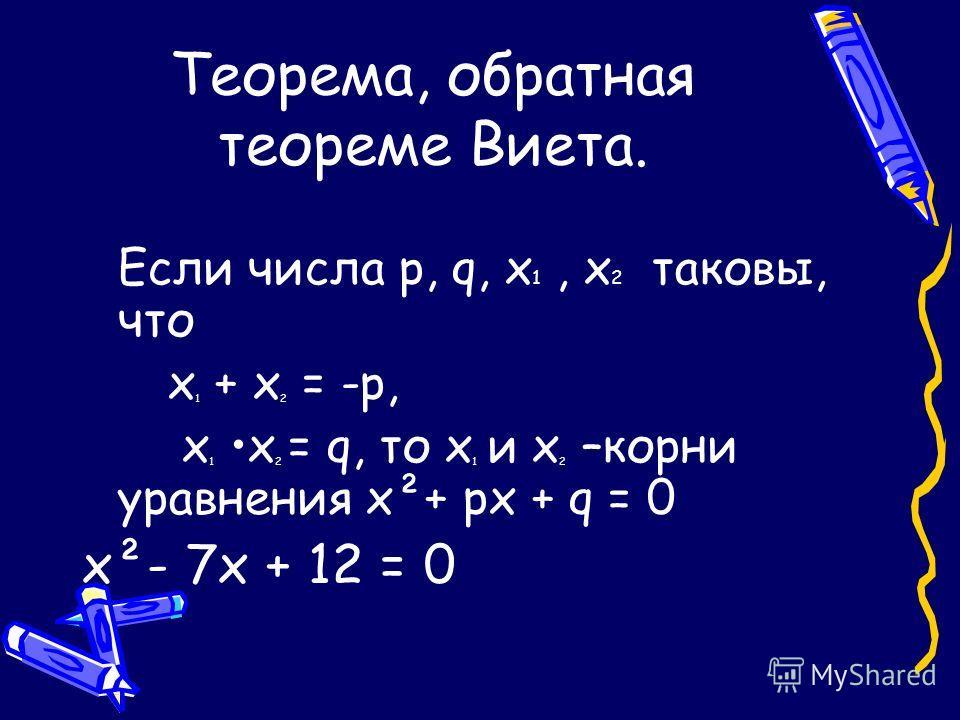 Теорема, обратная теореме Виета. Если числа р, q, х 1, х 2 таковы, что х 1 + х 2 = -р, х 1 х 2 = q, то х 1 и х 2 –корни уравнения х²+ рх + q = 0 х²- 7х + 12 = 0