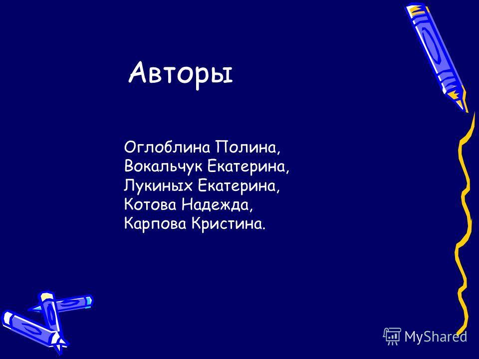 Авторы Оглоблина Полина, Вокальчук Екатерина, Лукиных Екатерина, Котова Надежда, Карпова Кристина.