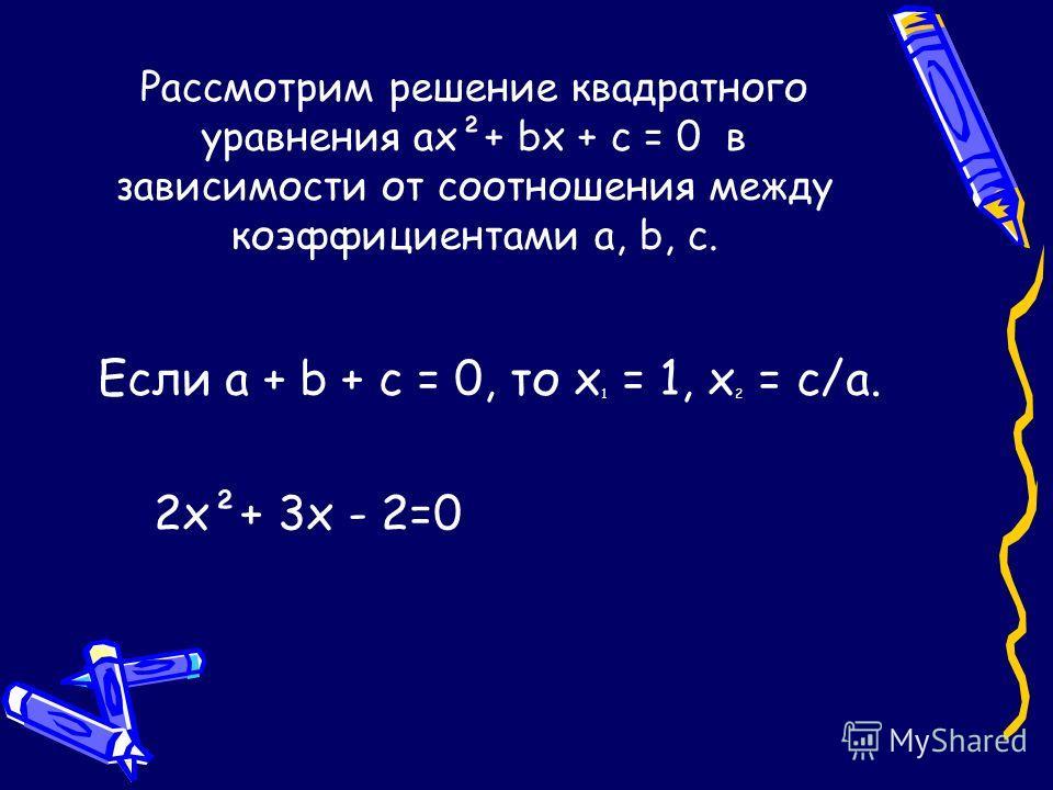 Рассмотрим решение квадратного уравнения ах²+ bх + с = 0 в зависимости от соотношения между коэффициентами а, b, с. Если а + b + с = 0, то х 1 = 1, х 2 = с/а. 2х²+ 3х - 2=0