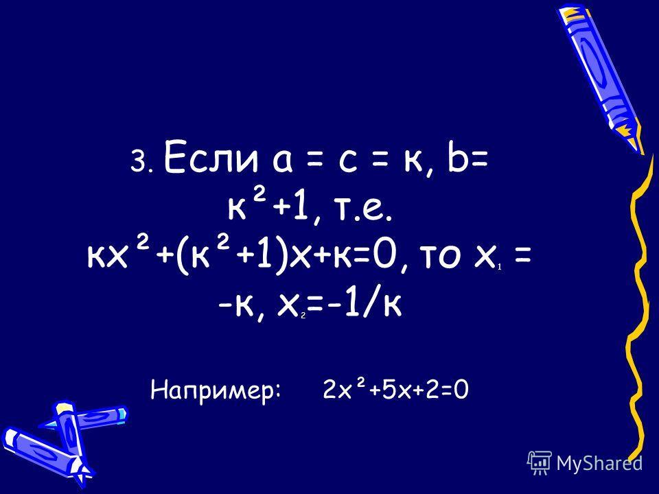3. Если а = с = к, b= к²+1, т.е. кх²+(к²+1)х+к=0, то х 1 = -к, х 2 =-1/к Например: 2х²+5х+2=0