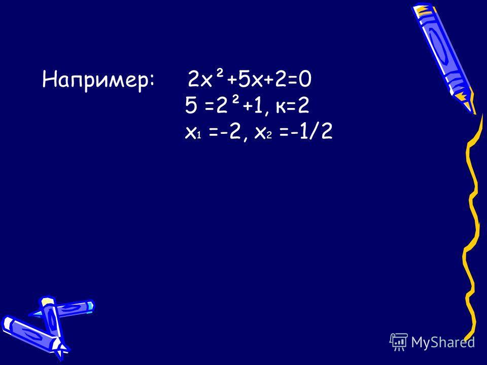 Например: 2х²+5х+2=0 5 =2²+1, к=2 х 1 =-2, х 2 =-1/2
