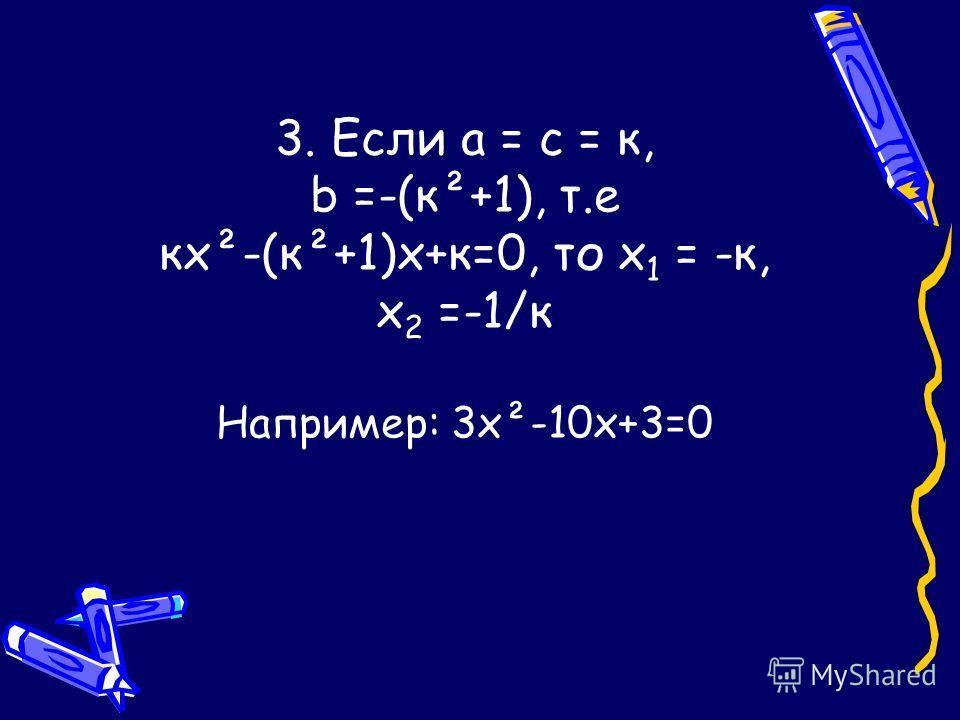 3. Если а = с = к, b =-(к²+1), т.е кх²-(к²+1)х+к=0, то х 1 = -к, х 2 =-1/к Например: 3х²-10х+3=0