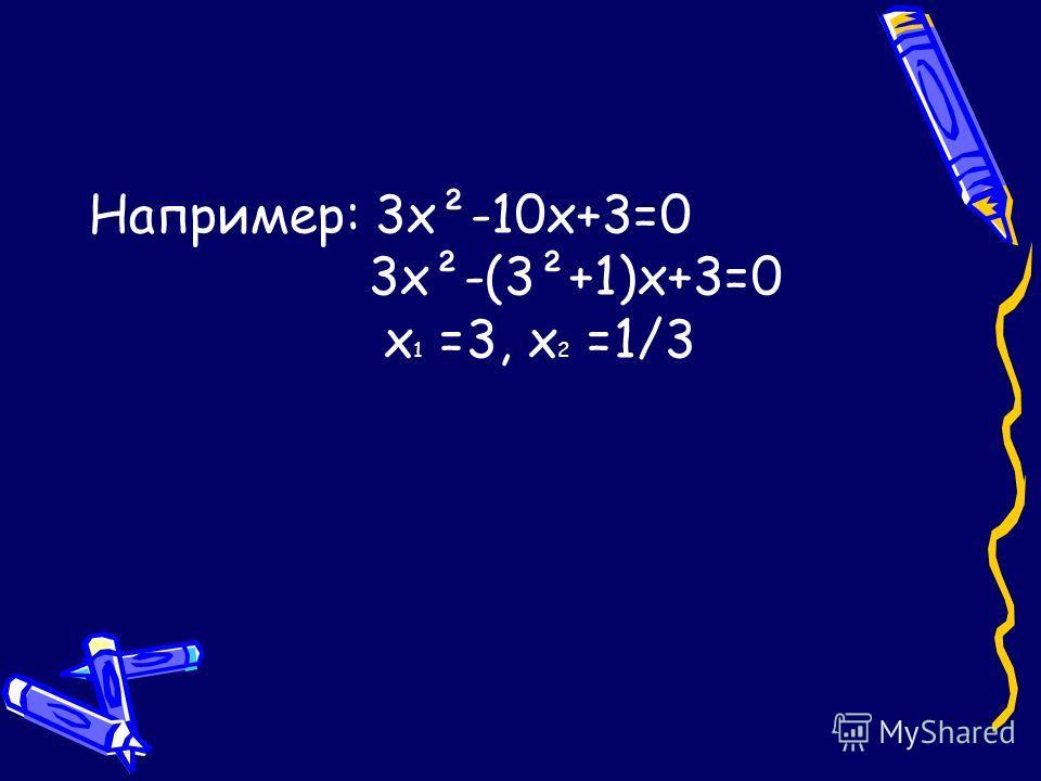 Например: 3х²-10х+3=0 3х²-(3²+1)х+3=0 х 1 =3, х 2 =1/3