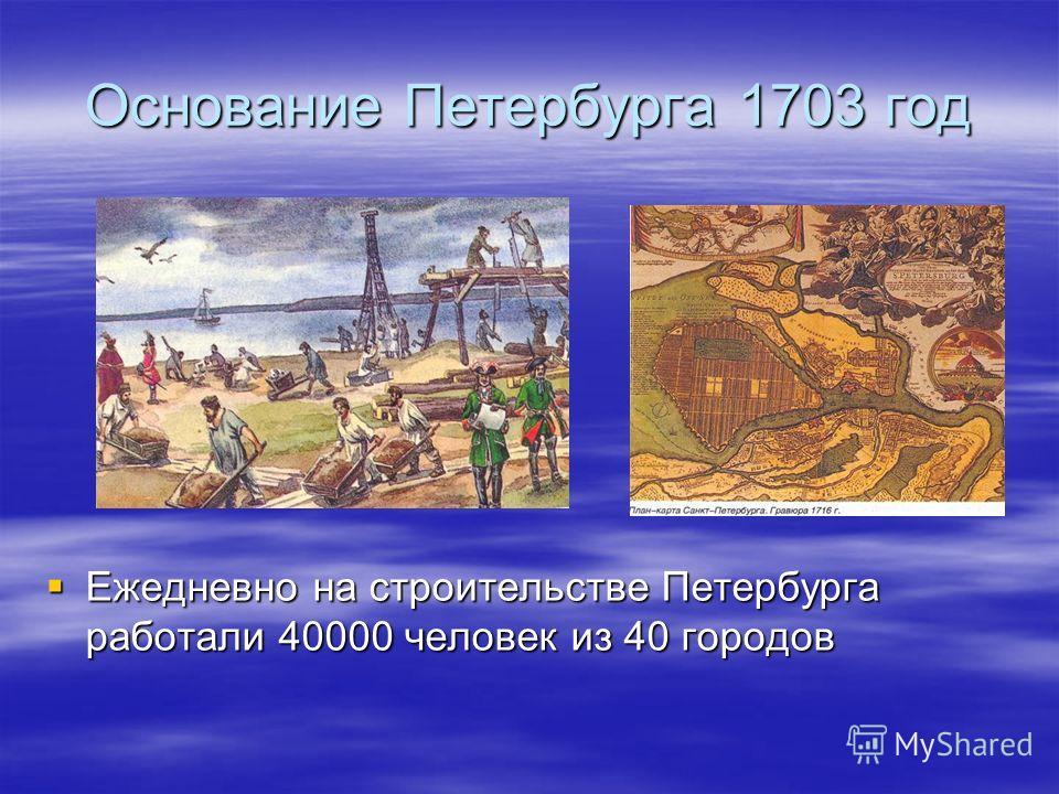 Основание Петербурга 1703 год Ежедневно на строительстве Петербурга работали 40000 человек из 40 городов Ежедневно на строительстве Петербурга работали 40000 человек из 40 городов