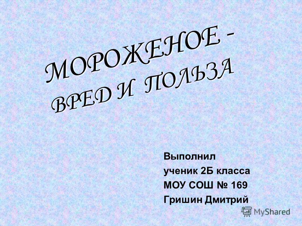 Выполнил ученик 2Б класса МОУ СОШ 169 Гришин Дмитрий МОРОЖЕНОЕ - ВРЕД И ПОЛЬЗА