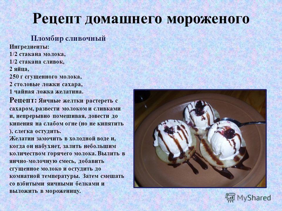 Рецепт домашнего мороженого Пломбир сливочный Ингредиенты: 1/2 стакана молока, 1/2 стакана сливок, 2 яйца, 250 г сгущенного молока, 2 столовые ложки сахара, 1 чайная ложка желатина. Рецепт: Яичные желтки растереть с сахаром, развести молоком и сливка