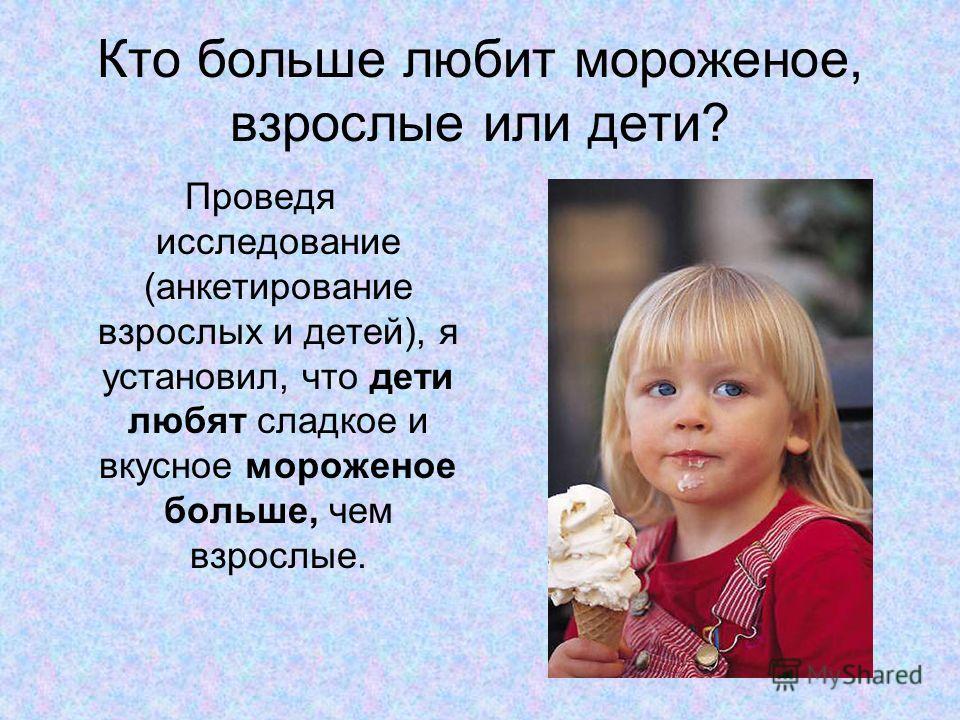 Кто больше любит мороженое, взрослые или дети? Проведя исследование (анкетирование взрослых и детей), я установил, что дети любят сладкое и вкусное мороженое больше, чем взрослые.