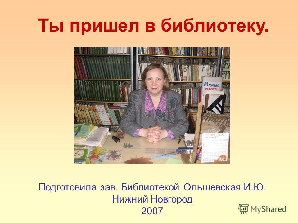 Ты пришел в библиотеку. Подготовила зав. Библиотекой Ольшевская И.Ю. Нижний Новгород 2007