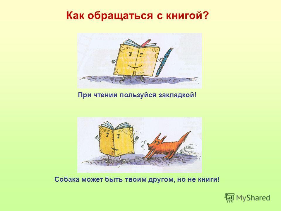 Как обращаться с книгой? При чтении пользуйся закладкой! Собака может быть твоим другом, но не книги!