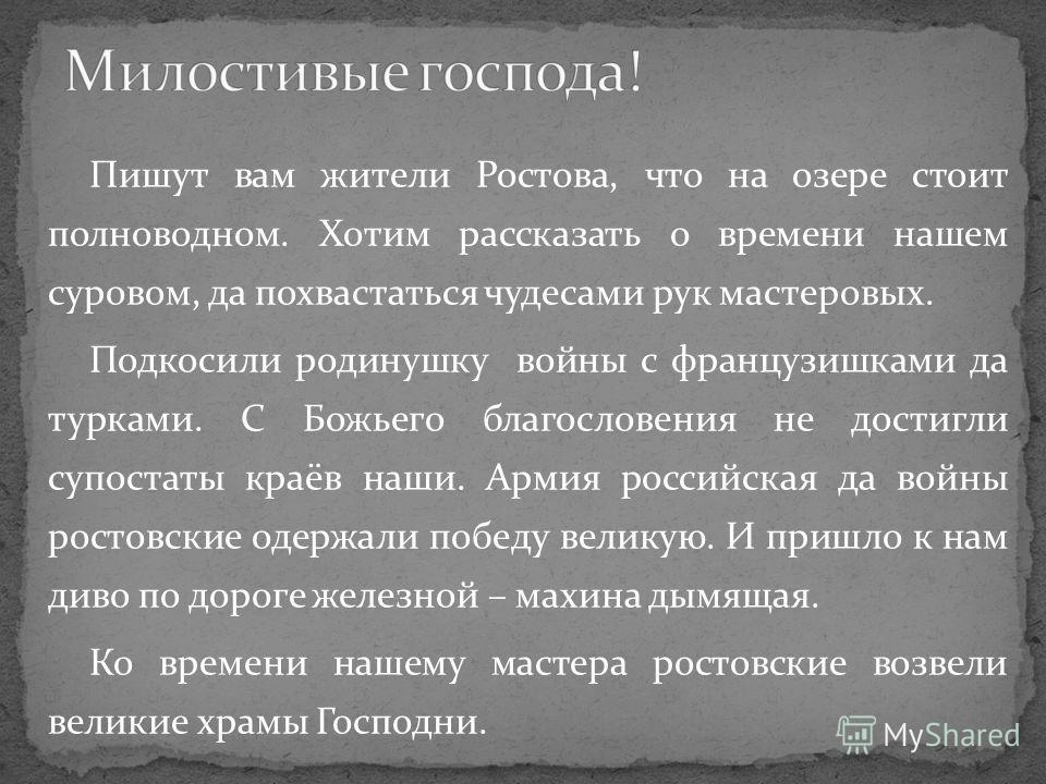Пишут вам жители Ростова, что на озере стоит полноводном. Хотим рассказать о времени нашем суровом, да похвастаться чудесами рук мастеровых. Подкосили родинушку войны с французишками да турками. С Божьего благословения не достигли супостаты краёв наш