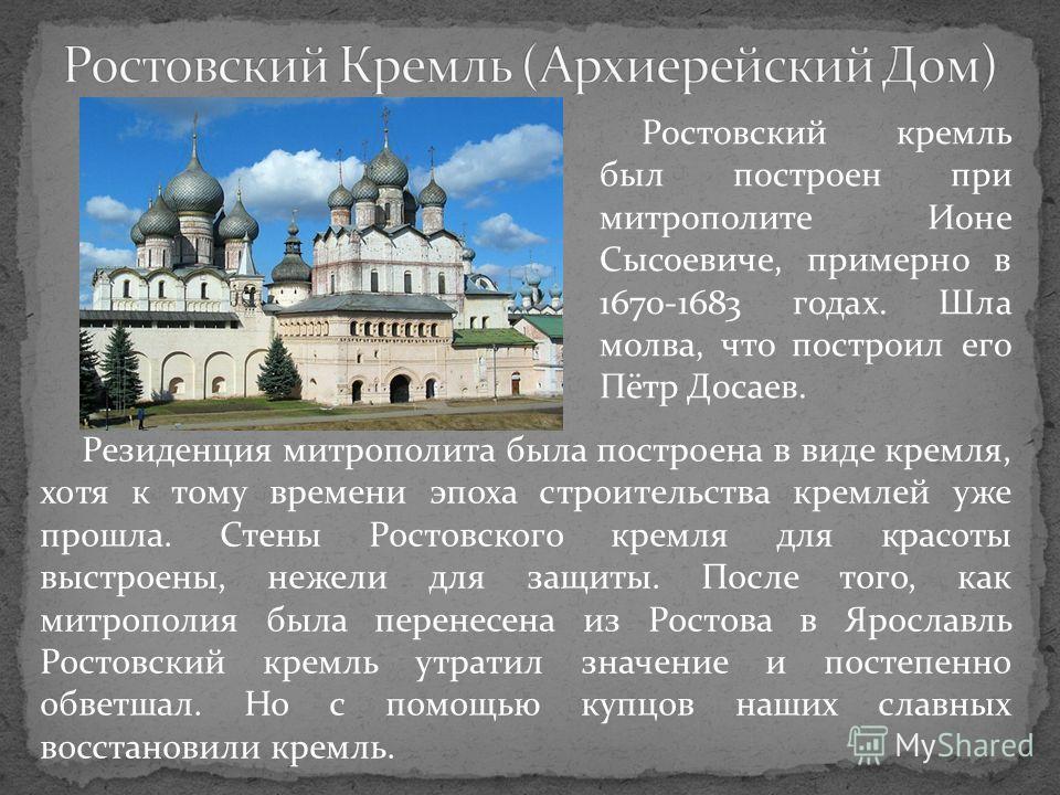 Резиденция митрополита была построена в виде кремля, хотя к тому времени эпоха строительства кремлей уже прошла. Стены Ростовского кремля для красоты выстроены, нежели для защиты. После того, как митрополия была перенесена из Ростова в Ярославль Рост