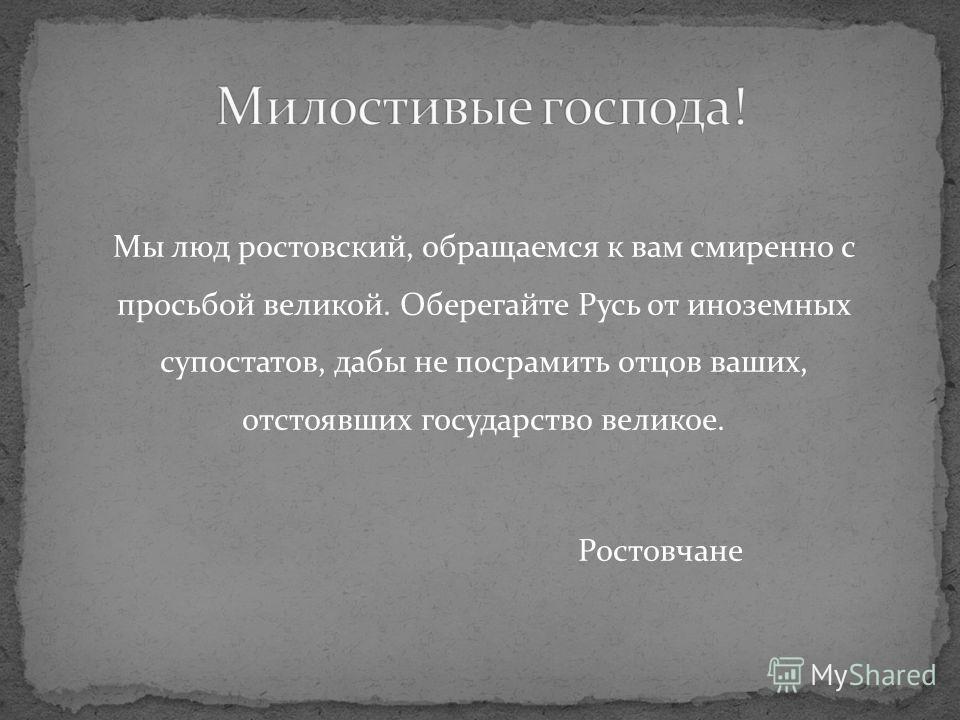 Мы люд ростовский, обращаемся к вам смиренно с просьбой великой. Оберегайте Русь от иноземных супостатов, дабы не посрамить отцов ваших, отстоявших государство великое. Ростовчане