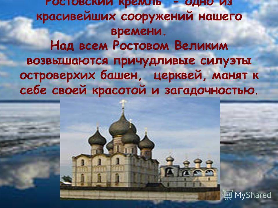 Ростовский кремль - одно из красивейших сооружений нашего времени. Над всем Ростовом Великим возвышаются причудливые силуэты островерхих башен, церквей, манят к себе своей красотой и загадочностью.
