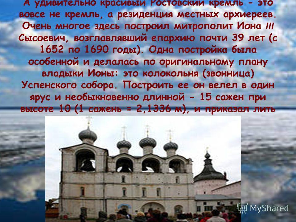 А удивительно красивый Ростовский кремль - это вовсе не кремль, а резиденция местных архиереев. Очень многое здесь построил митрополит Иона III Сысоевич, возглавлявший епархию почти 39 лет (с 1652 по 1690 годы). Одна постройка была особенной и делала