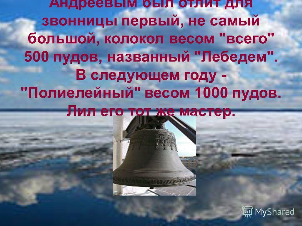 В 1682 году мастером Филиппом Андреевым был отлит для звонницы первый, не самый большой, колокол весом всего 500 пудов, названный Лебедем. В следующем году - Полиелейный весом 1000 пудов. Лил его тот же мастер.