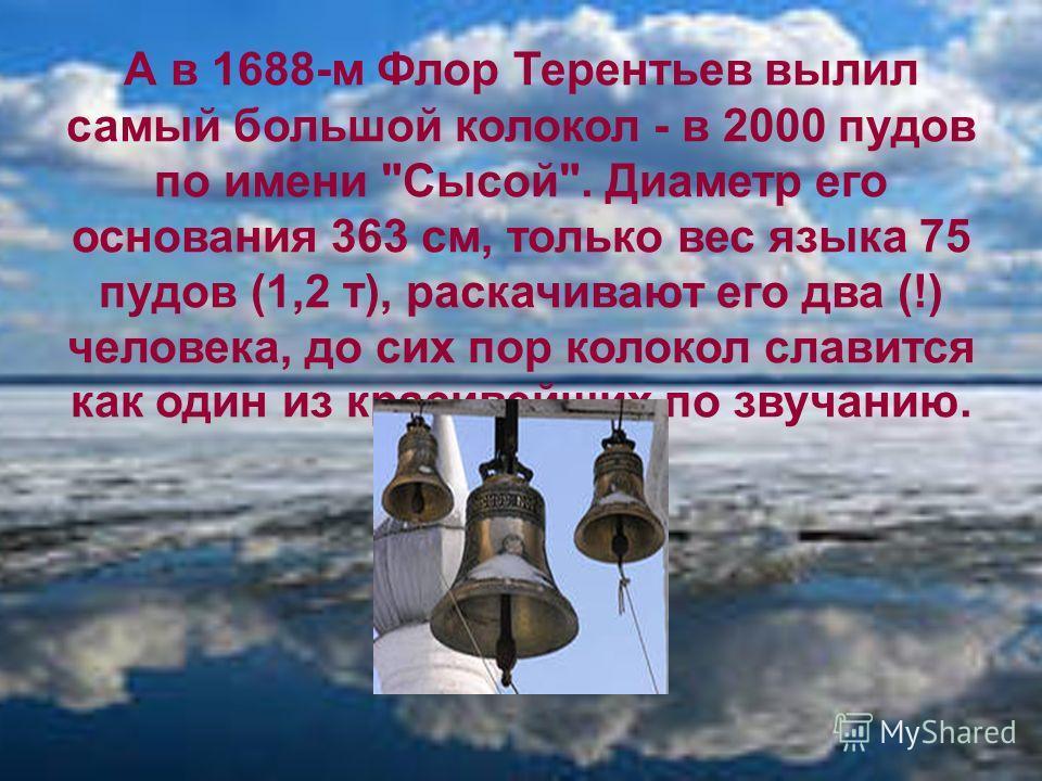 А в 1688-м Флор Терентьев вылил самый большой колокол - в 2000 пудов по имени Сысой. Диаметр его основания 363 см, только вес языка 75 пудов (1,2 т), раскачивают его два (!) человека, до сих пор колокол славится как один из красивейших по звучанию.