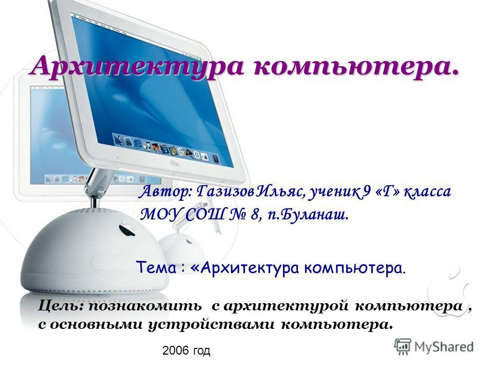 Архитектура компьютера. Автор: Газизов Ильяс, ученик 9 «Г» класса МОУ СОШ 8, п.Буланаш. Тема : «Архитектура компьютера. Цель: познакомить с архитектурой компьютера, с основными устройствами компьютера. 2006 год