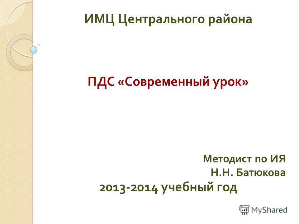 ИМЦ Центрального района ПДС « Современный урок » Методист по ИЯ Н. Н. Батюкова 2013-2014 учебный год