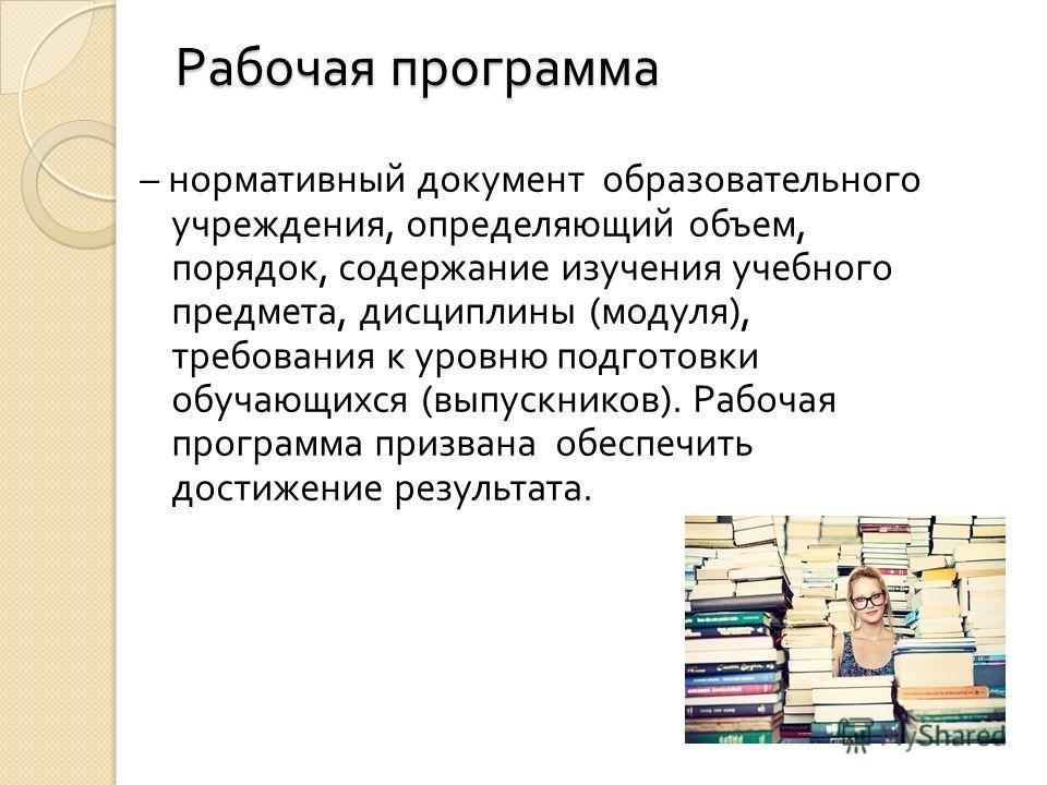 Рабочая программа Рабочая программа – нормативный документ образовательного учреждения, определяющий объем, порядок, содержание изучения учебного предмета, дисциплины ( модуля ), требования к уровню подготовки обучающихся ( выпускников ). Рабочая про