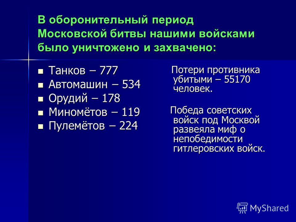 В оборонительный период Московской битвы нашими войсками было уничтожено и захвачено: Танков – 777 Танков – 777 Автомашин – 534 Автомашин – 534 Орудий – 178 Орудий – 178 Миномётов – 119 Миномётов – 119 Пулемётов – 224 Пулемётов – 224 Потери противник